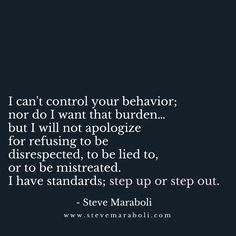 I can't control your behavior; nor do i want that burden… but i will not apologize for refusing to be disrespected, to be lied to, or to be mistreated. i have standards; step