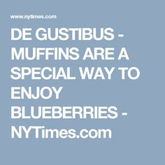 DE GUSTIBUS -    MUFFINS ARE A SPECIAL WAY TO ENJOY BLUEBERRIES - NYTimes.com