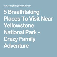 5 Breathtaking Places To Visit Near Yellowstone National Park - Crazy Family Adventure