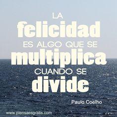 La felicidad es algo que se multiplica cuando se divide. Paulo Coelho. www.piensaesgratis.com