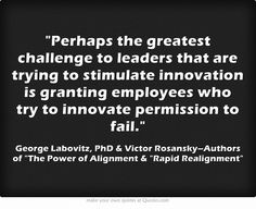 Perhaps the greatest challenge to leaders that are trying to stimulate innovation is granting employees who try to innovate permission to fail.