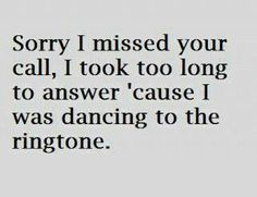 Sorry I missed your call. I took too long to answer 'cause I was dancing to the ringtone.