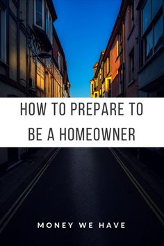 Here are the steps to prepare yourself if you want to be a homeowner
