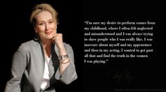 """""""I'm sure my desire to perform comes from my childhood, where I often felt neglected and misunderstood and I was always trying to show people who I was really like. I was insecure about myself and my appearance and then in my acting, I wanted to get past all that and find the truth in the women I was playing."""" #MerylStreep #inherownwords #quotes #thoughts"""