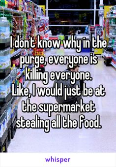 I don't know why in the purge, everyone is killing everyone. Like, I would just be at the supermarket stealing all the food and books Stupid Funny Memes, Funny Relatable Memes, Funny Posts, The Funny, Hilarious, Funny Stuff, True Quotes, Funny Quotes, Qoutes