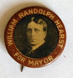 "This picture shows a campaign pin that Hearst used to help him run for NYC Mayor. This picture is important to William Randolph because this is what he used to help him run for NYC Mayor. Hearst ended up losing though, not becoming NYC Mayor. This pin was made in 1905 and 1909, as in 1909 Heart attempted to run for NYC Mayor again, but lost. ""I am pretty disappointed I did not get to become NYC Mayor""-William Randolph Hearst"