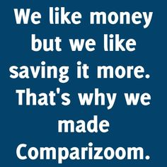 Why Comparizoom reason number 90 on Sunday, January 12, 2014 --- We like money but we like saving it more.  That's why we made Comparizoom