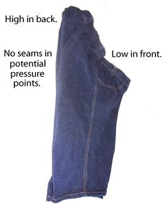 Pants for sitting most of the day. Low in Front and high in back. This is made by a company called USA Jeans who do sitting pants