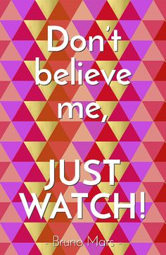 Don't believe me, just watch! - Bruno Mars