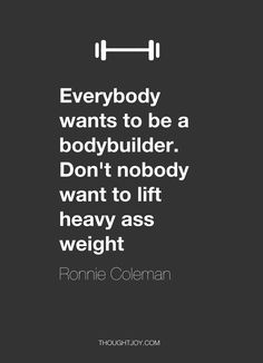 """Everybody wants to be a body builder. Don't nobody want to lift heavy ass weight.""  — Ronnie Coleman"