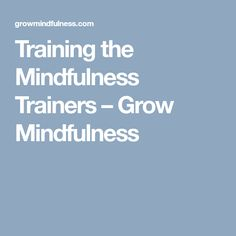Training the Mindfulness Trainers – Grow Mindfulness