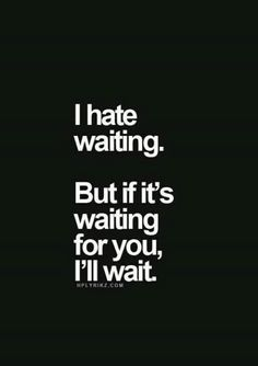 I'm the most impatient person I know, but not with you.