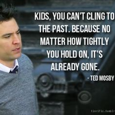 """Kids, you can't cling to the past, because no matter how tightly you hold on, it's already gone."" - Ted Mosby, How I Met your Mother #TV #quotes"