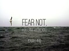 Fear not, for I am with you;Be not dismayed, for I am your God.I will strengthen you, Yes, I will help you, I will uphold you with My righteous right hand.Isaiah 41:10