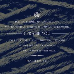 13 You made all the delicate, inner parts of my body and knit me together in my mother's womb. 14 Thank you for making me so wonderfully complex! Your workmanship is marvelous—how well I know it. (Psalms 139:13-14 NLT)