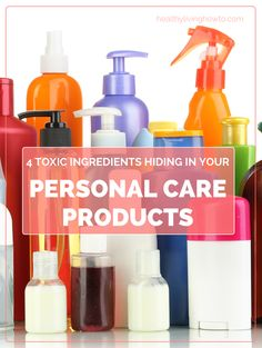4 Toxic Ingredients Hiding In Your Personal Care Products | healthylivinghowto.com