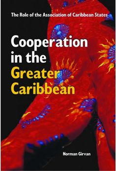 Cooperation in the Greater Caribbean: The Role of the Association of Caribbean States (PRINT VERSION) http://biblioteca.cepal.org/record=b1252191~S0*eng In this volume, Norman Girvan examines the issues and obstacles, challenges and opportunities presented by this functional cooperation and presented the ACS as a viable vehicle to help CARICOM nations meet the challenges of the new globalized environment.
