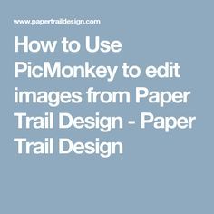 How to Use PicMonkey to edit images from Paper Trail Design - Paper Trail Design