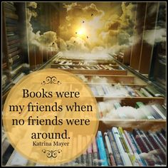 Books were my friends when no friends were around. Katrina Mayer (I do love my books!)