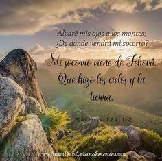 """""""Alzaré mis ojos a los montes; ¿De dónde vendrá mi socorro? Mi socorro viene de Jehová, que hizo los cielos y la tierra."""" Salmos 121:1-2"""