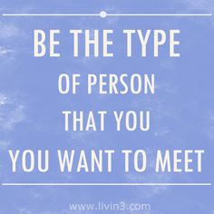 Motivation, Words to live by Be the type of person that you want to meet.