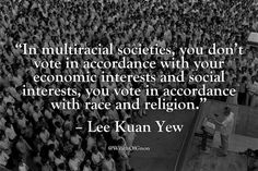 """In multiracial societies, you don't vote in accordance with your economic interests and social interests, you vote in accordance with race and religion."" – Lee Kuan Yew"