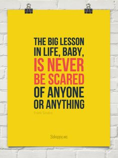 The big lesson in life, baby,  is never  be scared of anyone or anything by Frank Sinatra #141000