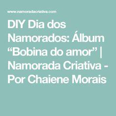 """DIY Dia dos Namorados: Álbum """"Bobina do amor""""   Namorada Criativa - Por Chaiene Morais"""