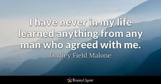 I have never in my life learned anything from any man who agreed with me. - Dudley Field Malone #brainyquote #QOTD #learning #life