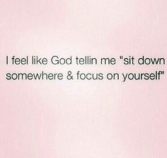 I feel like God is telling me to sit down somewhere on focus on myself. Need to reevaluate every now & then.