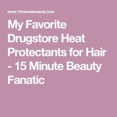 My Favorite Drugstore Heat Protectants for Hair - 15 Minute Beauty Fanatic