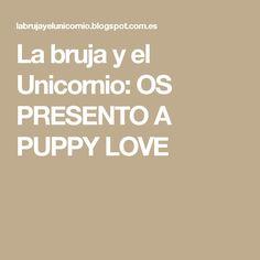 La bruja y el Unicornio: OS PRESENTO A PUPPY LOVE