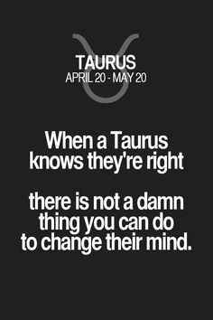 When a Taurus knows they're right there is not a damn thing you can do to change their mind. Taurus | Taurus Quotes | Taurus Zodiac Signs