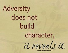 Adversity does not build character; it reveals it.