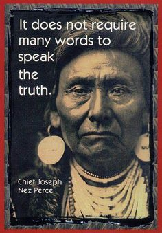 It does not require many words to speak the truth - Chief Joseph Nez Perce Native American Legends, Native American Wisdom, Native American History, American Indians, American Indian Quotes, Native American Spirituality, Native American Jewelry, Life Quotes Love, Wisdom Quotes