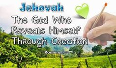 Jehovah The God Who Reveals Himself Through Creation - Romans 1:20 Reads: For his invisible qualities are clearly seen from the world's creation onward, because they are perceived by the things made, even his eternal power and Godship, so that they are inexcusable.