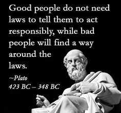 Good people do not need laws to tell them to act responsibly, while bad people will find a way around the laws. ~Plato Replace laws with religion, works both ways. Socrates Quotes, Wise Quotes, Great Quotes, Words Quotes, Wise Words, Quotes To Live By, Sayings, Philosophical Quotes, Political Quotes