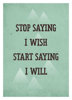 Stop saying I wish, Start saying I will