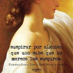 Suspirar por alguien que uno sabe que no merece los suspiros. Federico  Garcia Loca. Doña Rosita la soltera.
