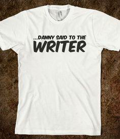 ...Danny said to the Writer t-shirt