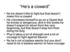 You try doing what he did. Coward is the last thing Frodo is - along with weak and whiny being not at all who he is.