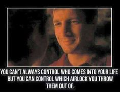 Firefly: You can't always control who comes into your life, but you can control which airlock you throw them out of. Firefly Quotes, Nathan Fillon, Malcolm Reynolds, Joss Whedon, Inevitable, Best Tv, Duct Tape, Science Fiction, Fangirl