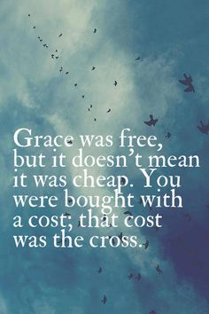 Grace was free but it was not cheap! You were bought with a price and the price was the cross!