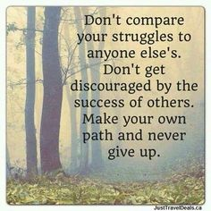 Don't compare your struggles to anyone else's. Don't get discouraged by the success of others. Make your own path and never give up.