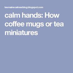 calm hands: How coffee mugs or tea miniatures