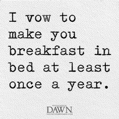 I vow to make you breakfast in bed at least once a year.  Wedding Quotes | Invitations By Dawn