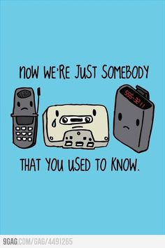 Old technology: Now we're just somebody that you used to know...
