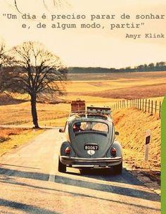 """""""Um dia é preciso parar de sonhar e, de algum modo, partir."""""""