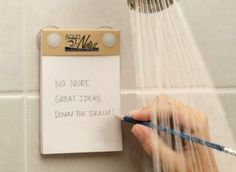Take notes in the shower. Not a bad idea.