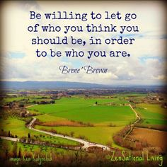 """Be willing to let go of who you think you should be , in order to be who you are."" Brene' Brown"